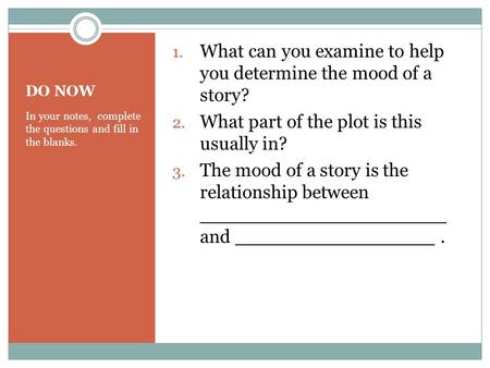DO NOW In your notes, complete the questions and fill in the blanks. 1. What can you examine to help you determine the mood of a story? 2. What part of.