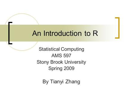 An Introduction to R Statistical Computing AMS 597 Stony Brook University Spring 2009 By Tianyi Zhang.