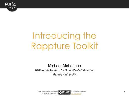 1 Introducing the Rappture Toolkit Michael McLennan HUBzero® Platform for Scientific Collaboration Purdue University This work licensed under Creative.