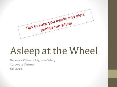 Asleep at the Wheel Delaware Office of Highway Safety Corporate Outreach Fall 2015 Tips to keep you awake and alert behind the wheel.