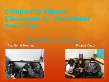 Comparing Flipped Classroom to Traditional Teaching By: Mallory & Destiny Traditional TeachingFlipped Class!