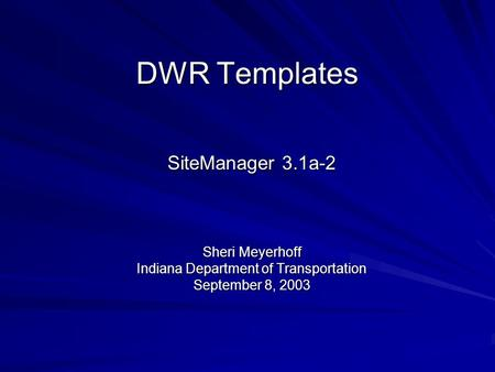 DWR Templates SiteManager 3.1a-2 Sheri Meyerhoff Indiana Department of Transportation September 8, 2003.