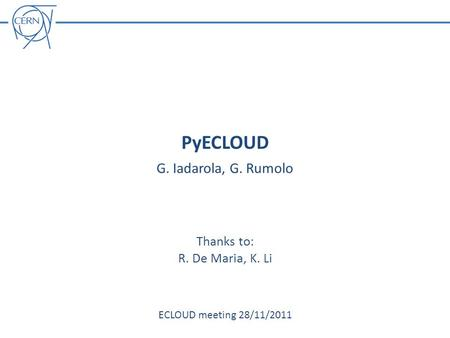 PyECLOUD G. Iadarola, G. Rumolo ECLOUD meeting 28/11/2011 Thanks to: R. De Maria, K. Li.