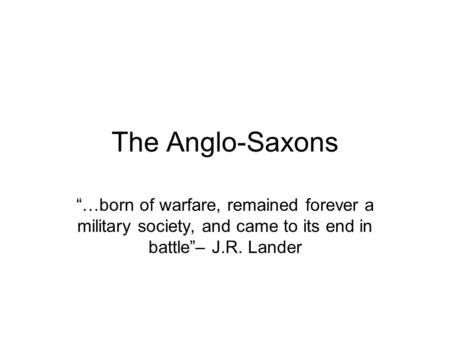 "The Anglo-Saxons ""…born of warfare, remained forever a military society, and came to its end in battle""– J.R. Lander."