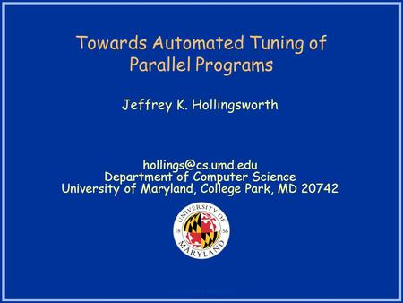 University of Maryland Towards Automated Tuning of Parallel Programs Jeffrey K. Hollingsworth Department of Computer Science University.