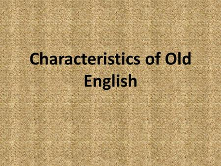 Characteristics of Old English. Periods of English Old English 449—1066 Middle English 1100—1500 Modern English 1500 forward.