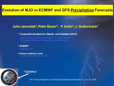 Evolution of MJO in ECMWF and GFS Precipitation Forecasts John Janowiak 1, Peter Bauer 2, P. Arkin 1, J. Gottschalck 3 1 Cooperative Institute for Climate.