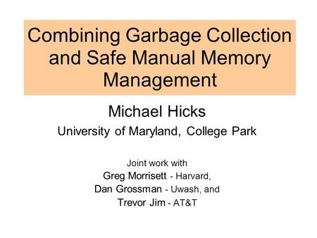 Combining Garbage Collection and Safe Manual Memory Management Michael Hicks University of Maryland, College Park Joint work with Greg Morrisett - Harvard,