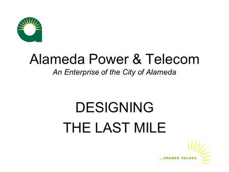 Alameda Power & Telecom An Enterprise of the City of Alameda DESIGNING THE LAST MILE.