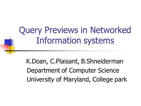 Query Previews in Networked Information systems - K.Doan, C.Plaisant, B.Shneiderman Department of Computer Science University of Maryland, College park.