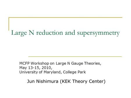 Large N reduction and supersymmetry MCFP Workshop on Large N Gauge Theories, May 13-15, 2010, University of Maryland, College Park Jun Nishimura (KEK Theory.
