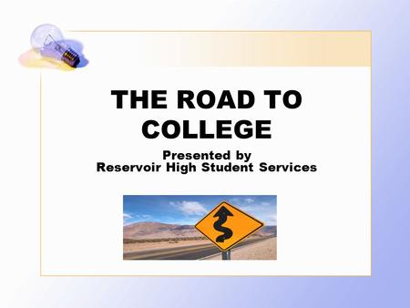 THE ROAD TO COLLEGE Presented by Reservoir High Student Services.