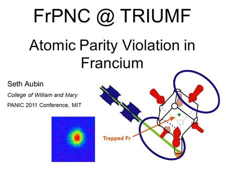 TRIUMF Atomic Parity Violation in Francium Seth Aubin College of William and Mary PANIC 2011 Conference, MIT.