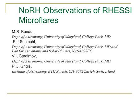 NoRH Observations of RHESSI Microflares M.R. Kundu, Dept. of Astronomy, University of Maryland, College Park, MD E.J.Schmahl, Dept. of Astronomy, University.