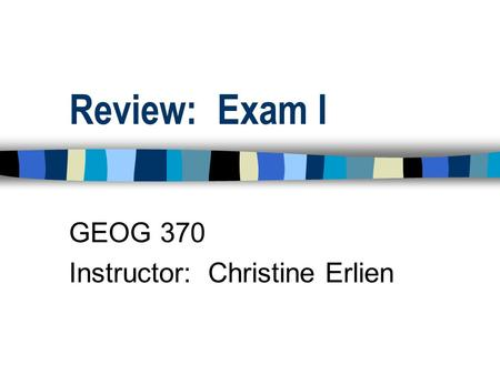 Review: Exam I GEOG 370 Instructor: Christine Erlien.