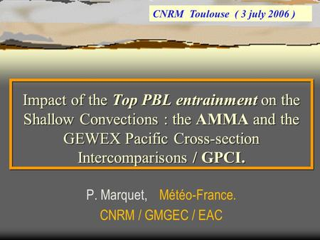 Impact of the Top PBL entrainment on the Shallow Convections : the AMMA and the GEWEX Pacific Cross-section Intercomparisons / GPCI. P. Marquet, Météo-France.