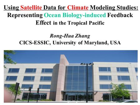1 Using Satellite Data for Climate Modeling Studies: Representing Ocean Biology-induced Feedback Effect in the Tropical Pacific Rong-Hua Zhang CICS-ESSIC,