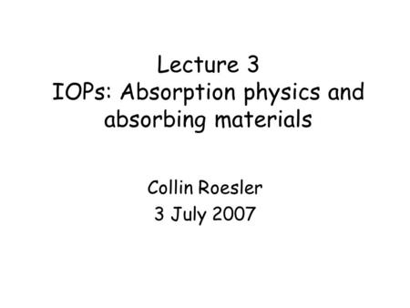 Lecture 3 IOPs: Absorption physics and absorbing materials Collin Roesler 3 July 2007.
