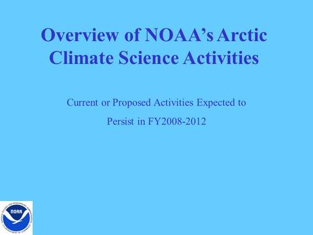 Overview of NOAA's Arctic Climate Science Activities Current or Proposed Activities Expected to Persist in FY2008-2012.