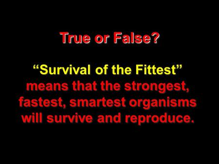 "True or False? ""Survival of the Fittest"" means that the strongest, fastest, smartest organisms will survive and reproduce."