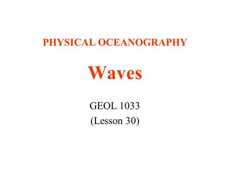 PHYSICAL OCEANOGRAPHY Waves GEOL 1033 (Lesson 30).