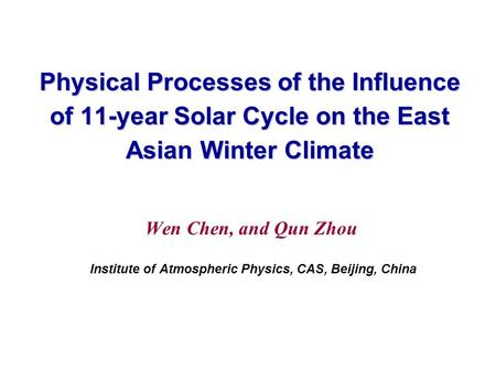 Physical Processes of the Influence of 11-year Solar Cycle on the East Asian Winter Climate Wen Chen, and Qun Zhou Institute of Atmospheric Physics, CAS,