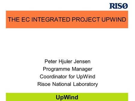 UpWind THE EC INTEGRATED PROJECT UPWIND Peter Hjuler Jensen Programme Manager Coordinator for UpWind Risoe National Laboratory.