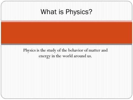 Physics is the study of the behavior of matter and energy in the world around us. What is Physics?