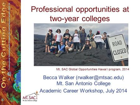 Professional opportunities at two-year colleges Becca Walker Mt. San Antonio College Academic Career Workshop, July 2014 Mt. SAC Global.