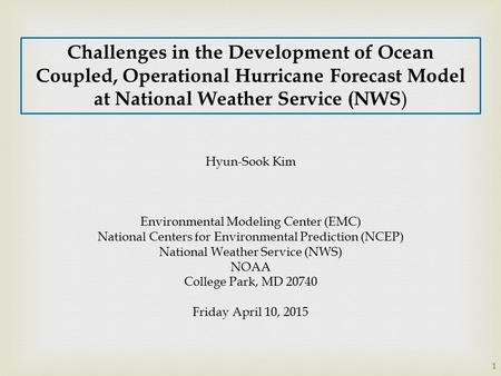Challenges in the Development of Ocean Coupled, Operational Hurricane Forecast Model at National Weather Service (NWS ) Hyun-Sook Kim Environmental Modeling.