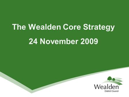 The Wealden Core Strategy 24 November 2009. What does a Core Strategy do? Key component of the LDF and sets the direction of policy and change over next.