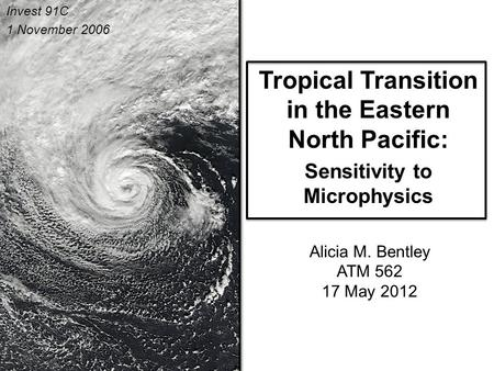 Tropical Transition in the Eastern North Pacific: Sensitivity to Microphysics Alicia M. Bentley ATM 562 17 May 2012.