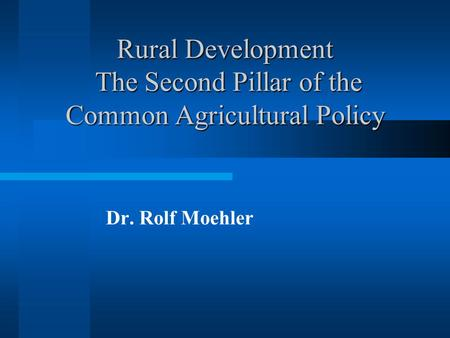 Rural Development The Second Pillar of the Common Agricultural Policy Dr. Rolf Moehler.