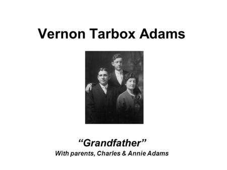 "Vernon Tarbox Adams ""Grandfather"" With parents, Charles & Annie Adams."