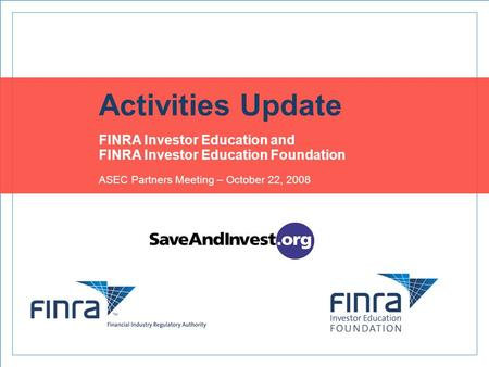 Activities Update FINRA Investor Education and FINRA Investor Education Foundation ASEC Partners Meeting – October 22, 2008.