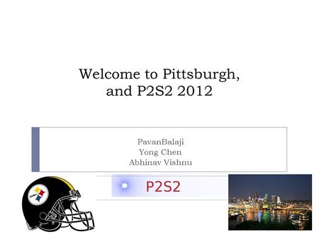 Welcome to Pittsburgh, and P2S2 2012 PavanBalaji Yong Chen Abhinav Vishnu.