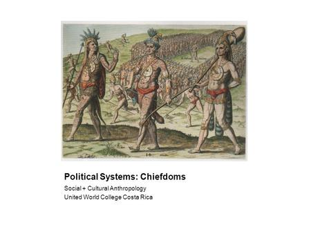 Political Systems: Chiefdoms Social + Cultural Anthropology United World College Costa Rica.