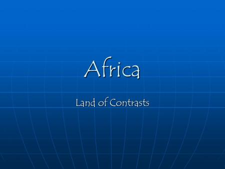 Africa Land of Contrasts. The continent of Africa means many different things to people in Africa and around the world. To some people it is the home.