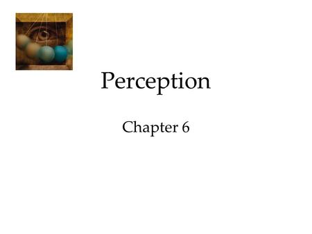 Perception Chapter 6. Perception Selective Attention Perceptual Illusions Perceptual Organization  Form Perception  Motion Perception  Perceptual Constancy.