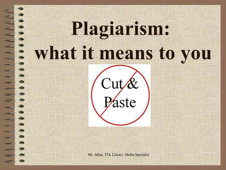Plagiarism: what it means to you Ms. Allen, JTA Library Media Specialist.