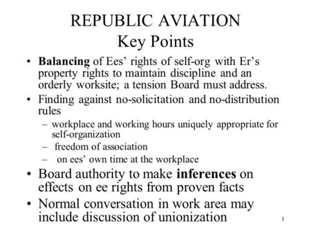1 REPUBLIC AVIATION Key Points Balancing of Ees' rights of self-org with Er's property rights to maintain discipline and an orderly worksite; a tension.