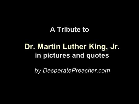 A Tribute to Dr. Martin Luther King, Jr. in pictures and quotes by DesperatePreacher.com.