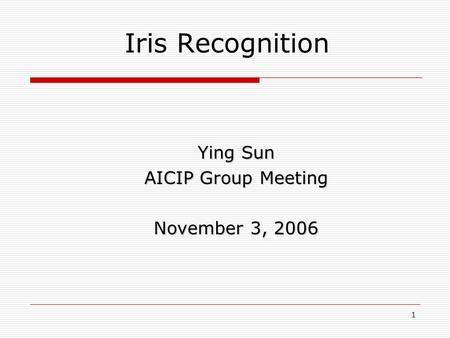 1 Iris Recognition Ying Sun AICIP Group Meeting November 3, 2006.
