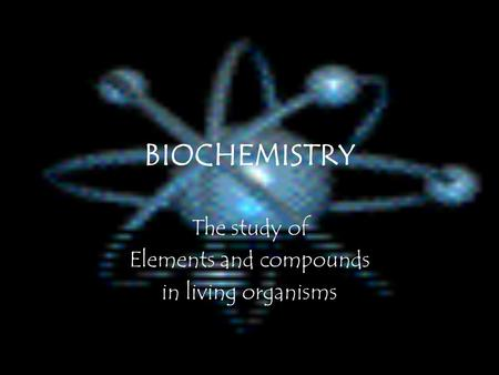 BIOCHEMISTRY The study of Elements and compounds in living organisms.