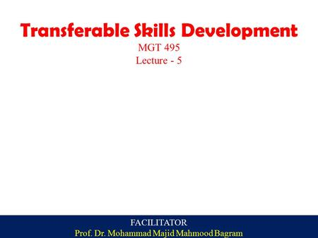 Transferable Skills Development MGT 495 Lecture - 5 FACILITATOR Prof. Dr. Mohammad Majid Mahmood Bagram.