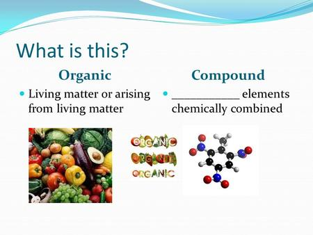 What is this? Organic Compound Living matter or arising from living matter ___________ elements chemically combined.