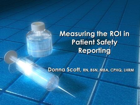 Measuring the ROI in Patient Safety Reporting Donna Scott, RN, BSN, MBA, CPHQ, LHRM.