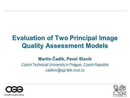 Department of computer science and engineering Evaluation of Two Principal Image Quality Assessment Models Martin Čadík, Pavel Slavík Czech Technical University.