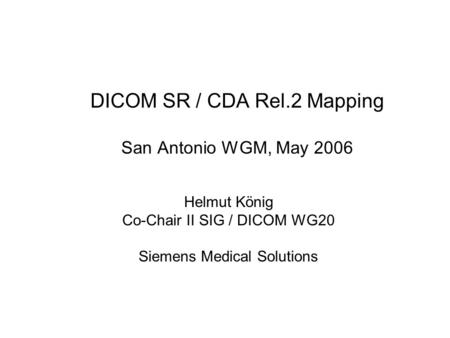 DICOM SR / CDA Rel.2 Mapping San Antonio WGM, May 2006 Helmut König Co-Chair II SIG / DICOM WG20 Siemens Medical Solutions.