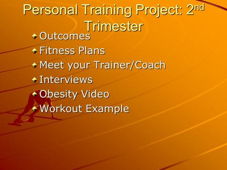 Personal Training Project: 2 nd Trimester Outcomes Fitness Plans Meet your Trainer/Coach Interviews Obesity Video Workout Example.